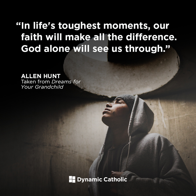 In life's toughest moments, our faith will make all the difference. God alone will see us through.