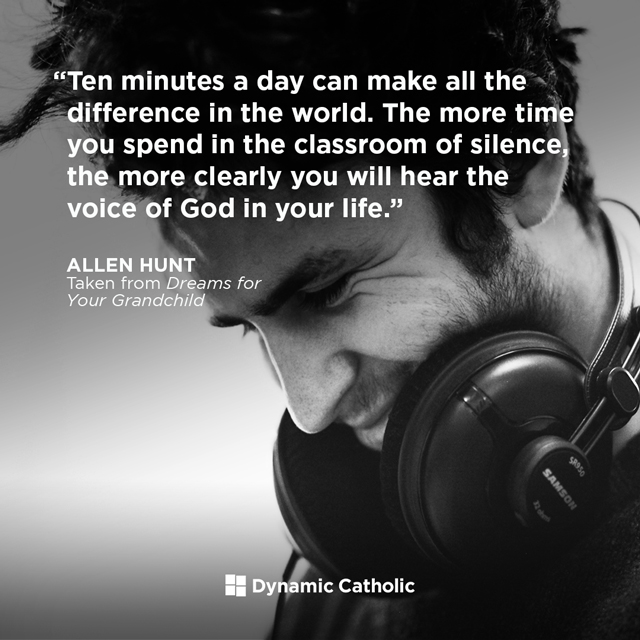 Ten minutes a day can make all the difference in the world. The more time you spend in the classroom of silence, the more clearly you will hear the voice of God in your life.