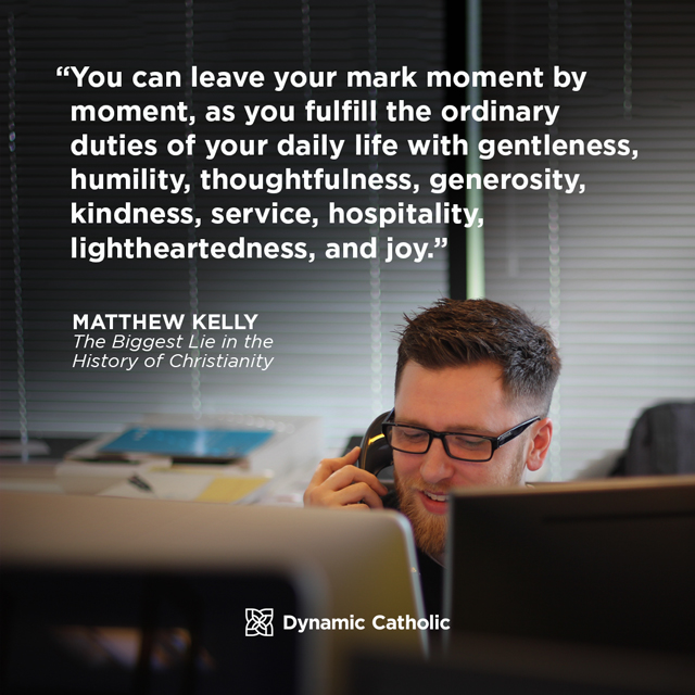 You can leave your mark moment by moment, as you fulfill the ordinary duties of your daily life with gentleness, humility, thoughtfulness, generosity, kindness, service, hospitality, lightheartedness, and joy.